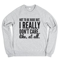 Not To Be Rude But, I Really Don'T Care.. Like, At All. Sweatshirt (Idb221320) |