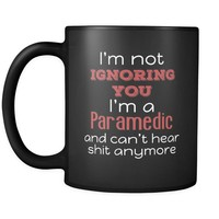 Paramedic I'm Not Ignoring You I'm A Paramedic And Can't Hear Shit Anymore 11oz Black Mug