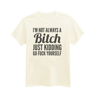 244 - I'm Not Always A Bitch, Just Kidding Go Fuck Yourself - Funny - Sassy - Bitchy - Teen - Printed T-Shirt - by HeartOnMyFingers