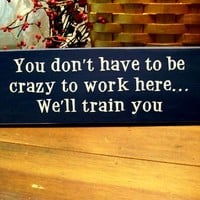 You don't have to be crazy to work here Funny Wood Sign Wall Decor