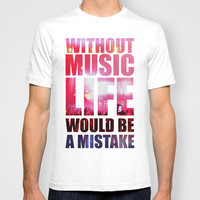 WITHOUT MUSIC LIFE WOULD BE A MISTAKE T-shirt by MATT WARING | Society6
