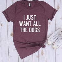 I Just Want all the Dogs Graphic T Shirt