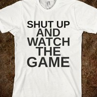 SHUT UP AND WATCH THE GAME