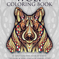 Wolf Coloring Book: An Adult Coloring Book of Wolves Featuring 40 Wolf Designs in Various Styles (Animal Coloring Books for Adults) (Volume 1)