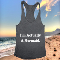 I'm actually a mermaid Tank top racerback funny slogan fashion hipster cute women girls teens food sassy