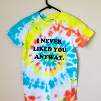 "UNISEX MEDIUM ""i never liked you anyway."" tie dye shirt"