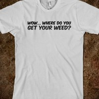 WEED T SHIRT : WOW... WHERE DO YOU GET YOUR WEED?