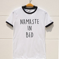 S M L XL -- Namaste In Bed Tee Shirts Funny Tshirts Quote Tee Shirts Women Tee Shirts Men Tee Shirts Ringer Shirts Long Sleeve Short Sleeve