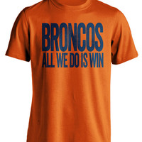 Broncos All We Do Is Win - Denver Broncos Fan T-Shirt - Show Your Team Spirit (S-3XL) Mens and Womens Apparel - Perfect Tailgate Apparel