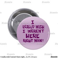 I really wish I weren't here right now! Funny Button