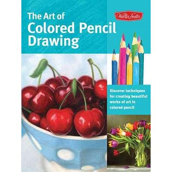 The Art of Colored Pencil Drawing: Discover Techniques for Creating Beautiful Works of Art in Colored Pencil (Collector's Series)