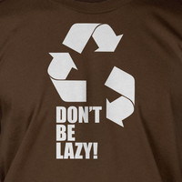 Don't Be Lazy Recycle Screen Printed T-Shirt Mens Ladies Womens Youth Funny Geek Eco Green Living Tee Shirt