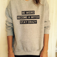 Be weird become a witch stay crazy sweatshirt jumper cool fashion gift girls UNISEX sizing women sweater funny cute teens dope teenagers