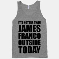 It's Hotter Than James Franco Outside Today