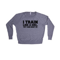 I Train Like A Girl Try And Keep Up Workout Working Out Exercise Exercising Fitness Gym Muscles Muscle Healthy SGAL10 Women's Raglan Longsleeve Shirt