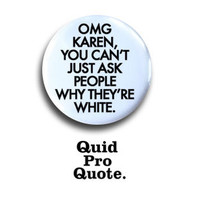 Mean Girls - OMG Karen, you can't just ask people why they're white. pinback button