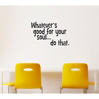 Whatever's good for your soul... do that. Wall Decal