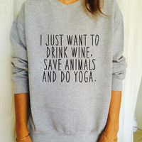 I just want to drink wine save animals and do yoga jumper cool fashion girls sizing women sweater funny cute teens dope teenagers tumblr