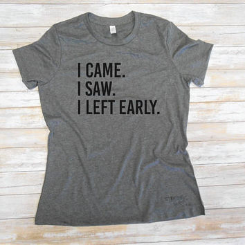 I Came I Saw I Left Early T-Shirt. Introvert Shirt. Graphic  Shirt. Funny Womens T-Shirt.I Left Early Shirt. Graphic Tee