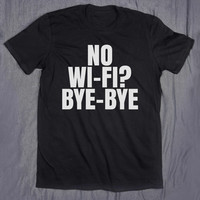 No Wifi Bye Bye Slogan Tee Funny Internet Social Media Addict Blogger Teen Tumblr Tee T-shirt