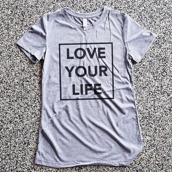 T Shirt Women - Love Your Life - womens clothing, graphic tees, shirt with sayings, sarcastic, funny shirt