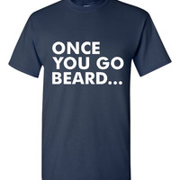 HILARIOUS Once You Go Beard... T-shirt! Funny Once You Go Beard.. shirt available in ladies or unisex and various sizes and colors!