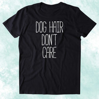 Dog Hair Don't Care Shirt Funny Dog Animal Lover Puppy Clothing Tumblr T-shirt