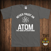 Funny Geek T-shirt Never Trust An Atom Science Tshirt  Tee Shirt They Make Up Everything University College Humor Joke School Gag