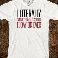 Awesome 'I literally cannot handle school today or ever' T-shirt