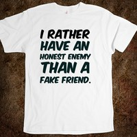 I rather have an honest enemy than a fake friend. funny t-shirt