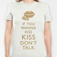 If You Wanna Kiss, Kiss Dont Talk T-shirt by PetekDesign | Society6