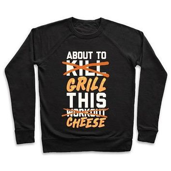 ABOUT TO KILL THIS WORKOUT (GRILL THIS CHEESE) CREWNECK SWEATSHIRT