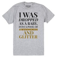 Yes I Was Dropped As A Baby Into Awesomeness And Glitter-T-Shirt