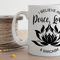 I Believe In Peace Love and Sarcasm Mug, Yoga Mug, Lotus Coffee Cup, Funny Coffee Mug, Yoga Lover, Namaste, Yoga Teacher Gift, Quote
