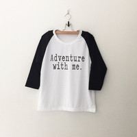 Adventure with me T-Shirt womens girls teens unisex grunge tumblr instagram pinterest blogger punk hipster graphic quote shirt  gifts merch