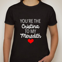 """Grey's Anatomy """"You're the Cristina to my Meredith"""" T-Shirt"""