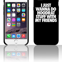 I Just Wanna Do Hoodrat Stuff With My Friends 5 5s 6 6plus phone cases