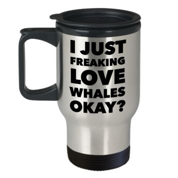 Whale Travel Mug Whale Lover Gift - I Just Freaking Love Whales Okay Orca Whale Mug Funny Stainless Steel Insulated Coffee Cup with Lid