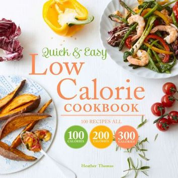 Quick & Easy Low Calorie Cookbook: 100 Recipes All 100 Calories 200 Calories 300 Calories