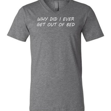 Why Did I Ever Get Out Of Bed - Unisex V-Neck Graphic Tee