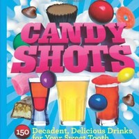 Candy Shots: 150 Decadent, Delicious Drinks for Your Sweet Tooth:Amazon:Books