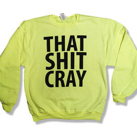 That Sh&% Cray Safety Flourscent Yellow/Green Crewneck Sweatshirt Jumper Sweater - mature - All Sizes Available