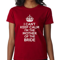 Mother Of The BRIDE T Shirt Can't Keep Calm I'm The Mother Of the Bride Wedding  Shirt Shower Gift Rehearsal Dinner Gift Great Wedding Shirt