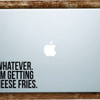 Whatever I'm Getting Cheese Fries Laptop Apple Macbook Quote Wall Decal Sticker Art Vinyl Beautiful Inspirational Cute Mean Girls Movie