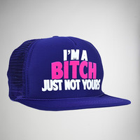 I'm a Bitch Just Not Yours Trucker Hat