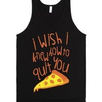 I Wish I Knew How To Quit You (Pizza)-Unisex Black Tank