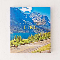 Fifty Places To Bike Before You Die: Biking Experts Share The Worlds Greatest Destinations By Chris Santella - Urban Outfitters