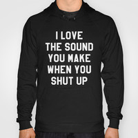 I LOVE THE SOUND YOU MAKE WHEN YOU SHUT UP (Black & White) Hoody by CreativeAngel