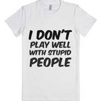 I Don't Play Well With Stupid People-Female White T-Shirt