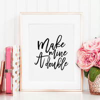 PRINTABLE Art, Make Mine A Double,Alcohol Quote, Celebrate Life, Drink Sign,Bar Decor,Bar Sign,Alcohol Sign,Quote Prints,Typography Poster